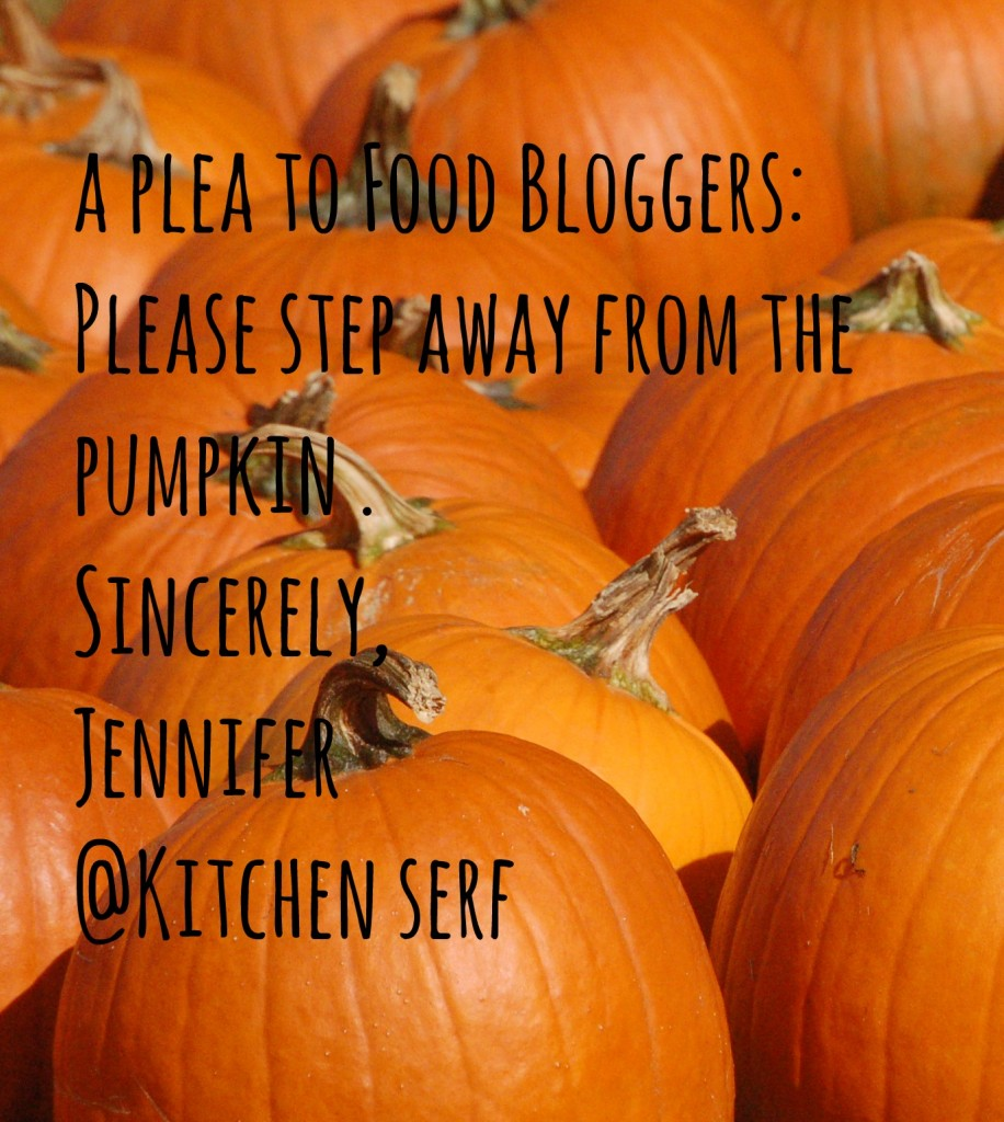 A Plea to Food Bloggers Please step away from the pumpkin. Sincerely, Jennifer @Kitchen Serf