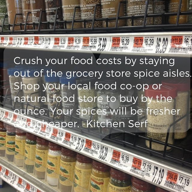You'll crush your food costs by staying out of the grocery store spice aisle. Buy your spices by the ounce at food co-ops and natural food stores.